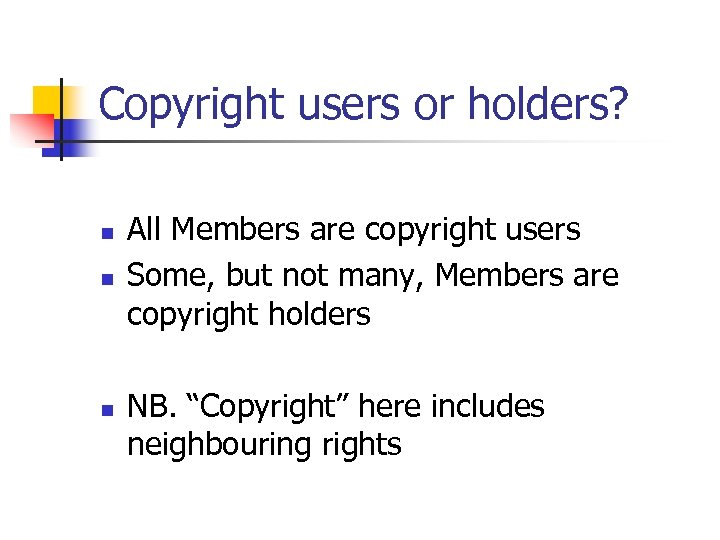 Copyright users or holders? n n n All Members are copyright users Some, but
