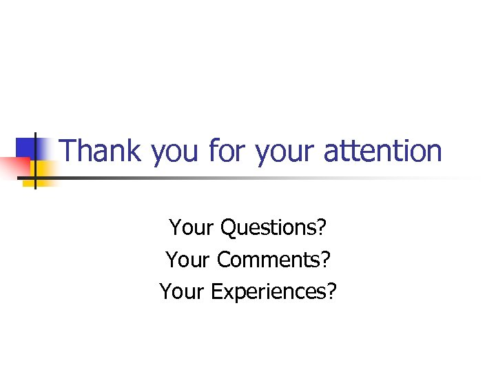 Thank you for your attention Your Questions? Your Comments? Your Experiences?