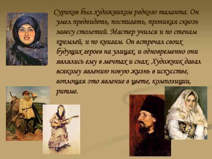 Суриков был художником редкого таланта. Он умел предвидеть, постигать, проникая сквозь завесу столетий. Мастер