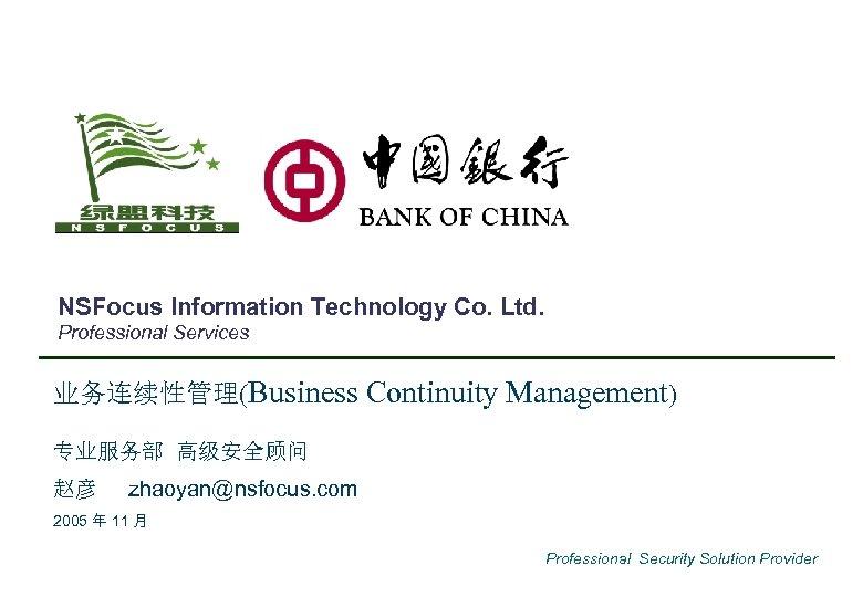 NSFocus Information Technology Co. Ltd. Professional Services 业务连续性管理(Business Continuity Management) 专业服务部 高级安全顾问 赵彦 zhaoyan@nsfocus.