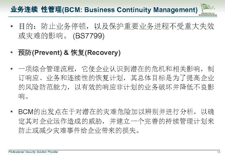业务连续 性管理(BCM: Business Continuity Management) • 目的:防止业务停顿,以及保护重要业务进程不受重大失效 或灾难的影响。 (BS 7799) • 预防(Prevent) & 恢复(Recovery)