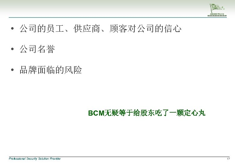 • 公司的员 、供应商、顾客对公司的信心 • 公司名誉 • 品牌面临的风险 BCM无疑等于给股东吃了一颗定心丸 Professional Security Solution Provider 17