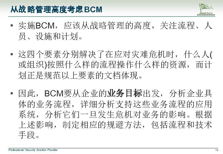 从战 略管理高度考虑 BCM • 实施BCM,应该从战略管理的高度,关注流程、人 员、设施和计划。 • 这四个要素分别解决了在应对灾难危机时,什么人( 或组织)按照什么样的流程操作什么样的资源,而计 划正是规范以上要素的文档体现。 • 因此,BCM要从企业的业务目标出发,分析企业具 体的业务流程,详细分析支持这些业务流程的应用 系统,分析它们一旦发生危机对业务的影响。根据