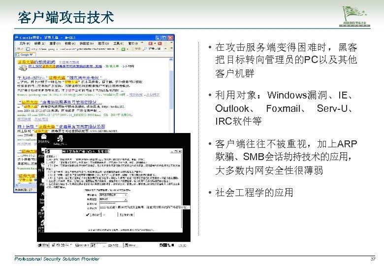 客户端攻击技术 • 在攻击服务端变得困难时,黑客 把目标转向管理员的PC以及其他 客户机群 • 利用对象:Windows漏洞、IE、 Outlook、 Foxmail、 Serv-U、 IRC软件等 • 客户端往往不被重视,加上ARP 欺骗、SMB会话劫持技术的应用,