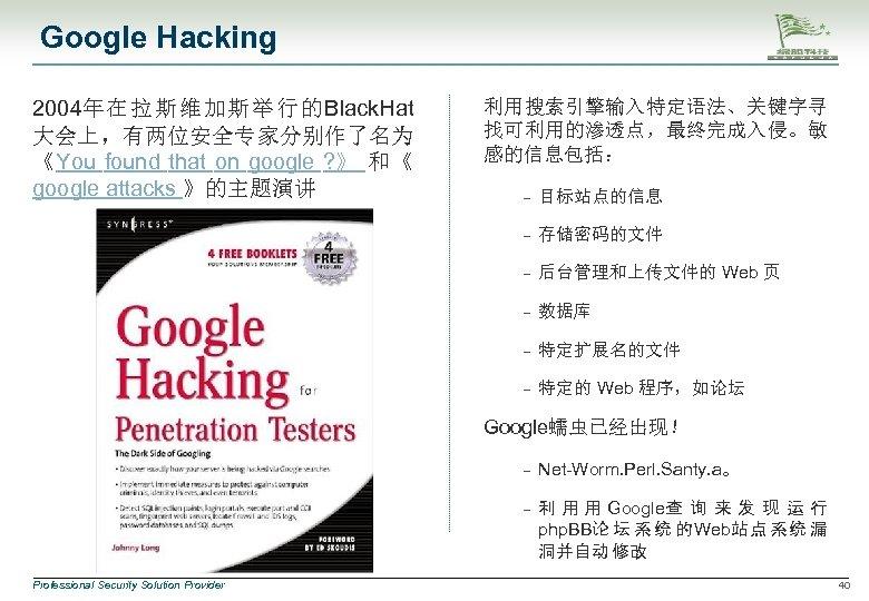 Google Hacking 2004年在拉斯维加斯举行的Black. Hat 大会上,有两位安全专家分别作了名为 《You found that on google ? 》 和《 google