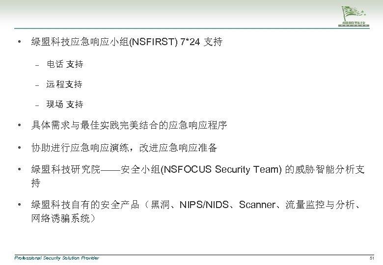 • 绿盟科技应急响应小组(NSFIRST) 7*24 支持 – 电话 支持 – 远 程支持 – 现场 支持