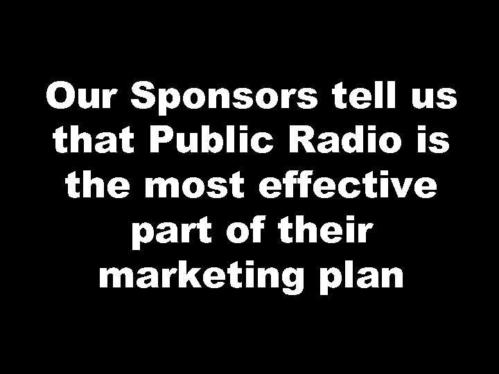 Our Sponsors tell us that Public Radio is the most effective part of their