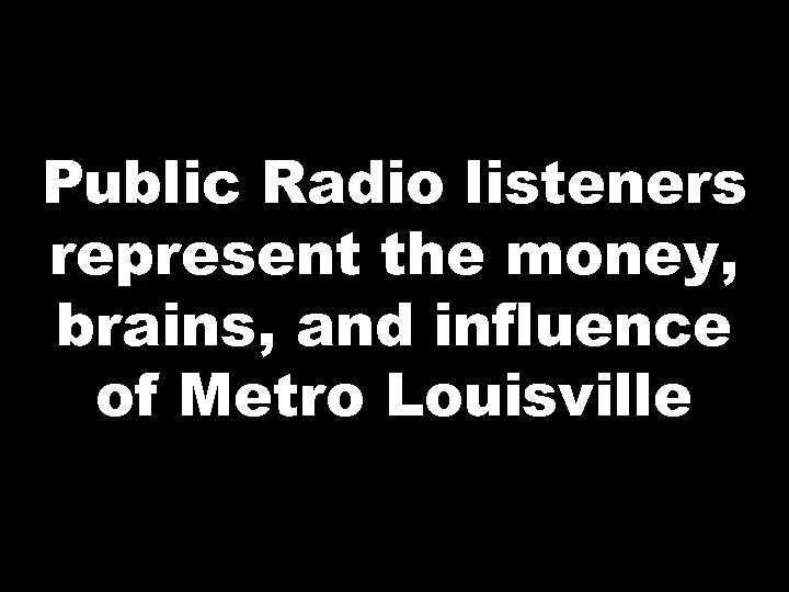 Public Radio listeners represent the money, brains, and influence of Metro Louisville