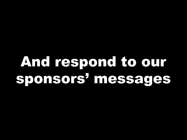 And respond to our sponsors' messages