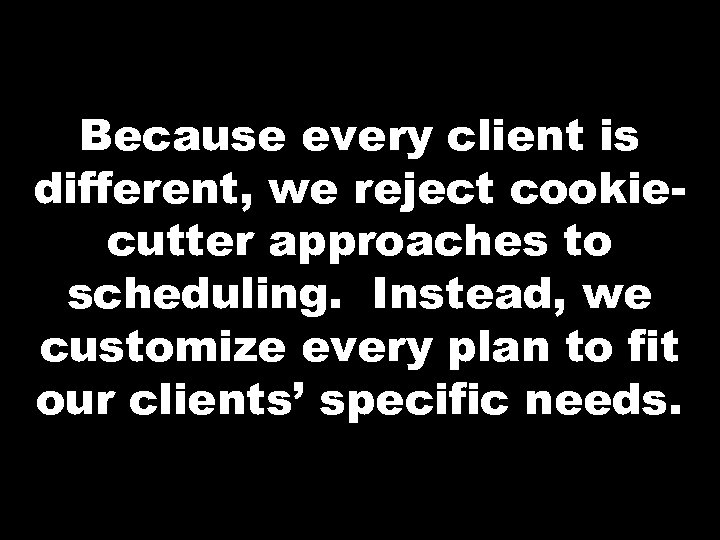 Because every client is different, we reject cookiecutter approaches to scheduling. Instead, we customize