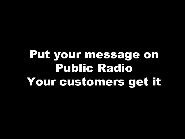 Put your message on Public Radio Your customers get it