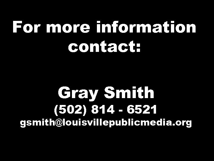 For more information contact: Gray Smith (502) 814 - 6521 gsmith@louisvillepublicmedia. org