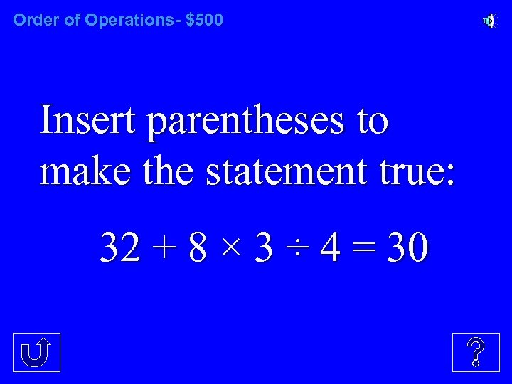 Order of Operations- $500 Insert parentheses to make the statement true: 32 + 8