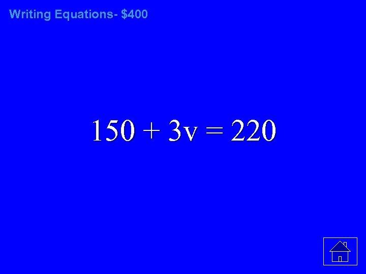 Writing Equations- $400 150 + 3 v = 220