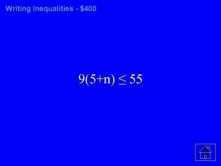 Writing Inequalities - $400 9(5+n) ≤ 55