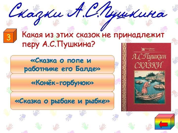 3 Какая из этих сказок не принадлежит перу А. С. Пушкина? «Сказка о попе