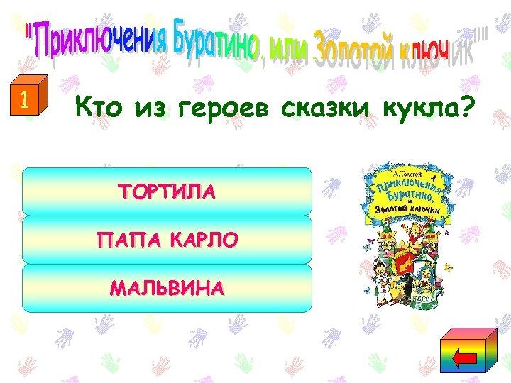 1 Кто из героев сказки кукла? ТОРТИЛА ПАПА КАРЛО МАЛЬВИНА