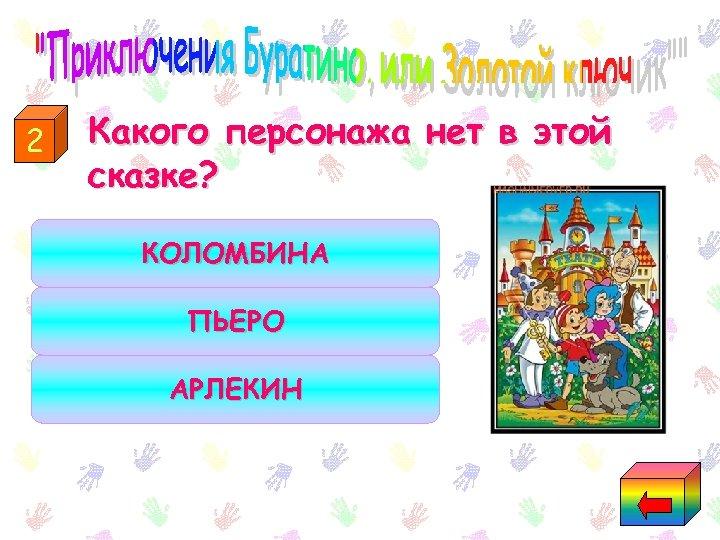2 Какого персонажа нет в этой сказке? КОЛОМБИНА ПЬЕРО АРЛЕКИН