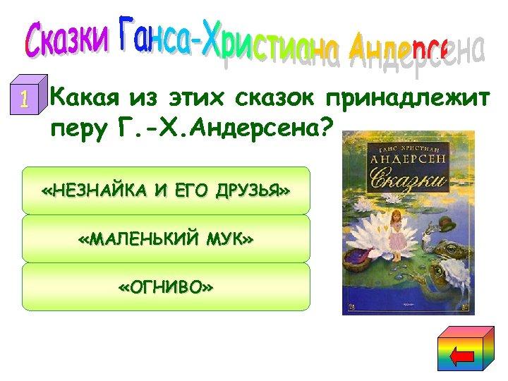 1 Какая из этих сказок принадлежит перу Г. -Х. Андерсена? «НЕЗНАЙКА И ЕГО ДРУЗЬЯ»