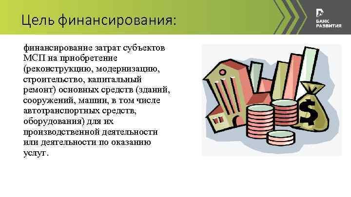 Цель финансирования: финансирование затрат субъектов МСП на приобретение (реконструкцию, модернизацию, строительство, капитальный ремонт) основных