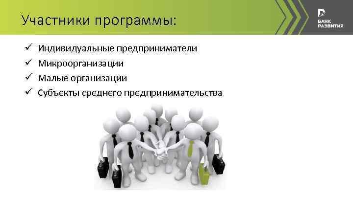 Участники программы: ü ü Индивидуальные предприниматели Микроорганизации Малые организации Субъекты среднего предпринимательства