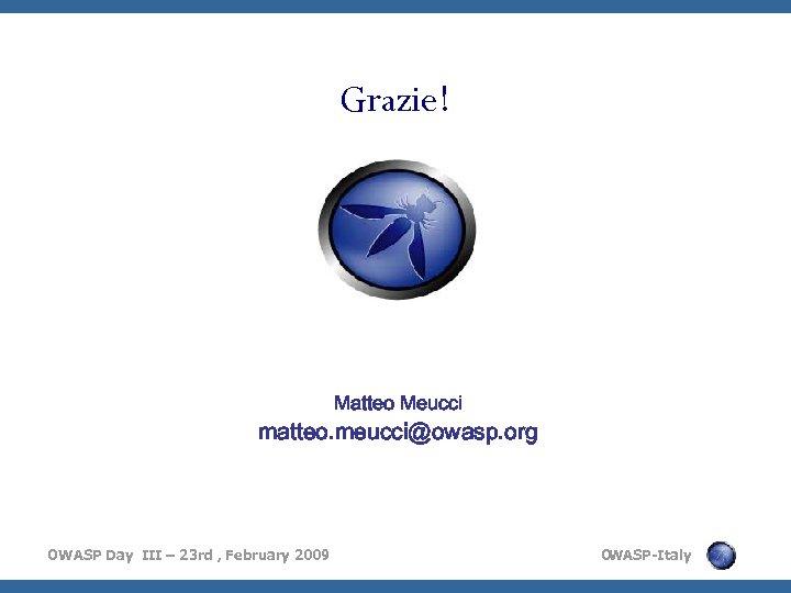 Grazie! Matteo Meucci matteo. meucci@owasp. org OWASP Day III – 23 rd , February