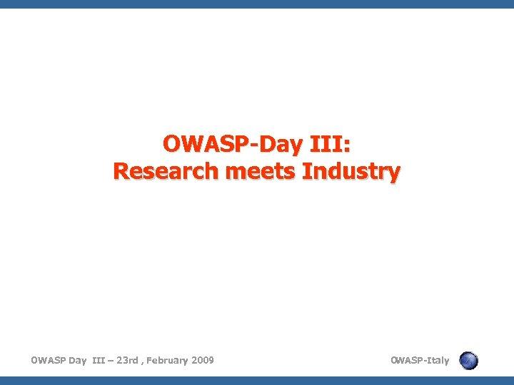 OWASP-Day III: Research meets Industry OWASP Day III – 23 rd , February 2009
