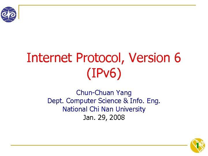 Internet Protocol, Version 6 (IPv 6) Chun-Chuan Yang Dept. Computer Science & Info. Eng.
