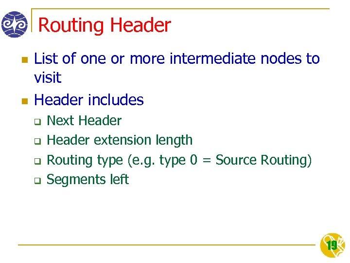 Routing Header n n List of one or more intermediate nodes to visit Header