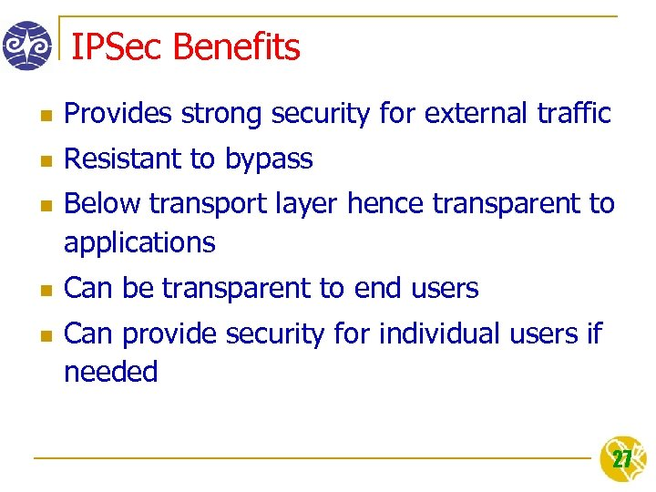 IPSec Benefits n Provides strong security for external traffic n Resistant to bypass n