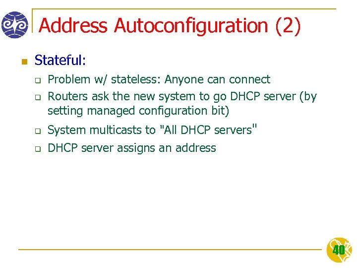 Address Autoconfiguration (2) n Stateful: q q Problem w/ stateless: Anyone can connect Routers