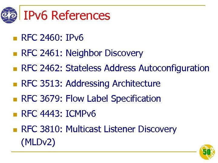 IPv 6 References n RFC 2460: IPv 6 n RFC 2461: Neighbor Discovery n