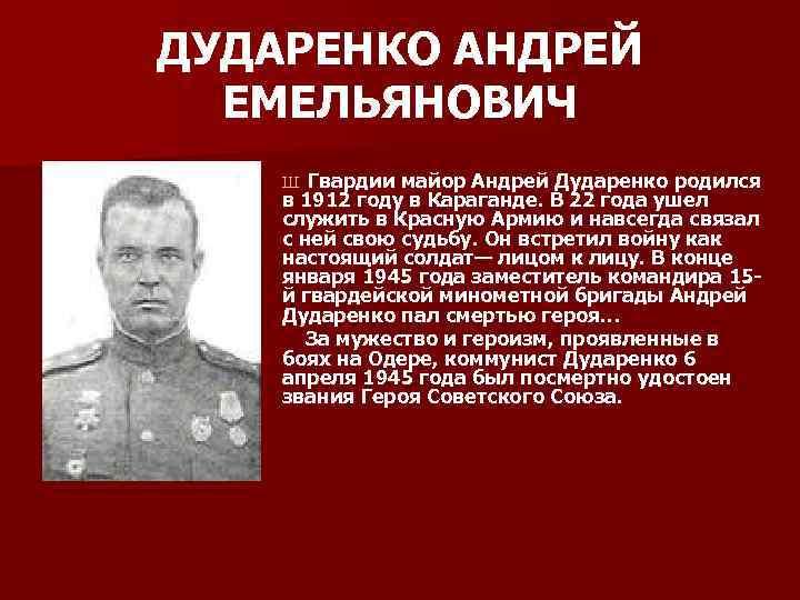 ДУДАРЕНКО АНДРЕЙ ЕМЕЛЬЯНОВИЧ Гвардии майор Андрей Дударенко родился в 1912 году в Караганде. В