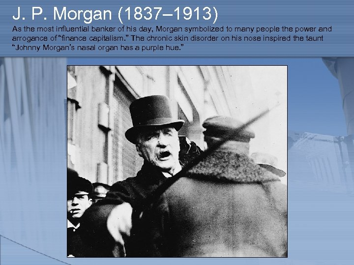 J. P. Morgan (1837– 1913) As the most influential banker of his day, Morgan