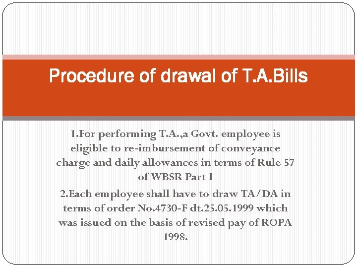Procedure of drawal of T. A. Bills 1. For performing T. A. , a