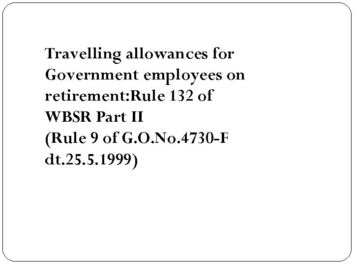 Travelling allowances for Government employees on retirement: Rule 132 of WBSR Part II (Rule