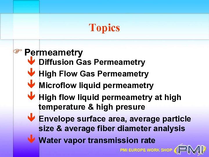 Topics F Permeametry ê ê Diffusion Gas Permeametry High Flow Gas Permeametry Microflow liquid