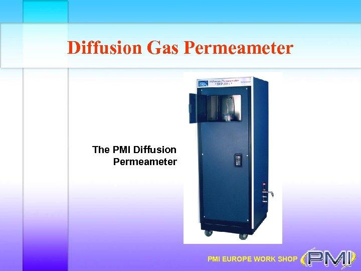 Diffusion Gas Permeameter The PMI Diffusion Permeameter PMI EUROPE WORK SHOP