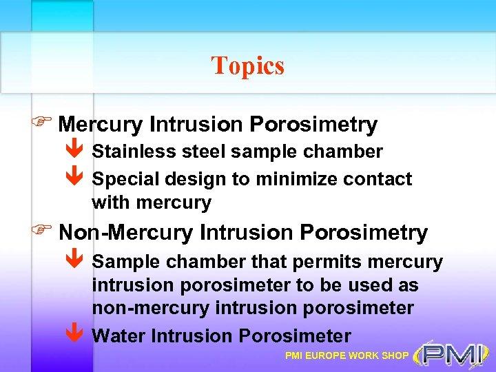 Topics F Mercury Intrusion Porosimetry ê Stainless steel sample chamber ê Special design to