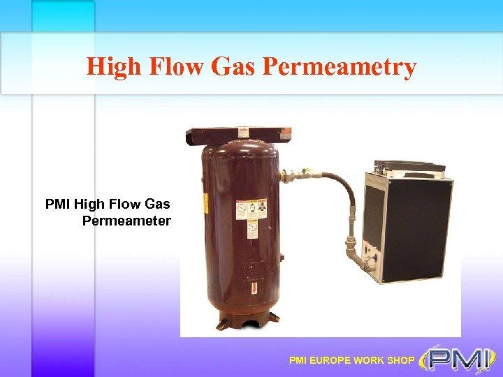 High Flow Gas Permeametry PMI High Flow Gas Permeameter PMI EUROPE WORK SHOP