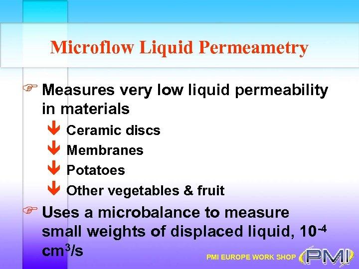 Microflow Liquid Permeametry F Measures very low liquid permeability in materials ê Ceramic discs
