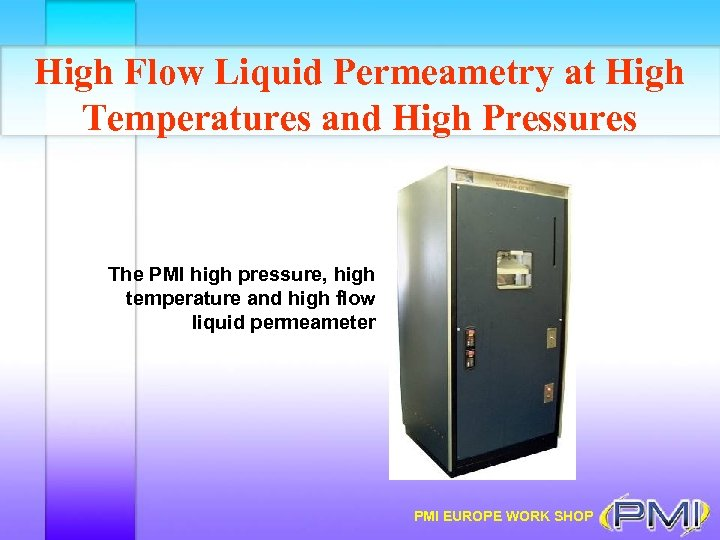 High Flow Liquid Permeametry at High Temperatures and High Pressures The PMI high pressure,