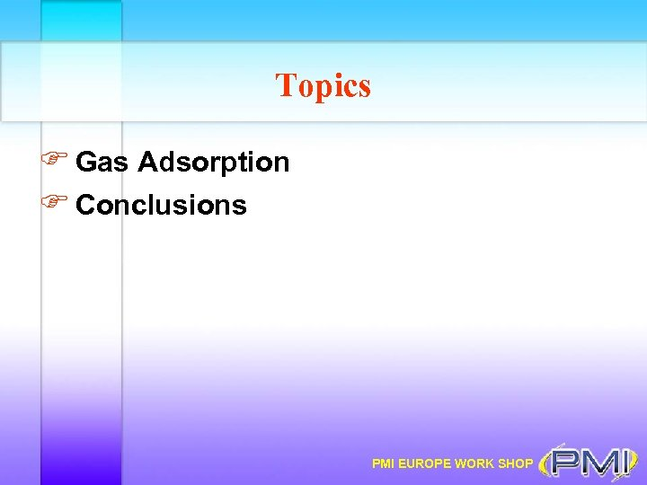 Topics F Gas Adsorption F Conclusions PMI EUROPE WORK SHOP