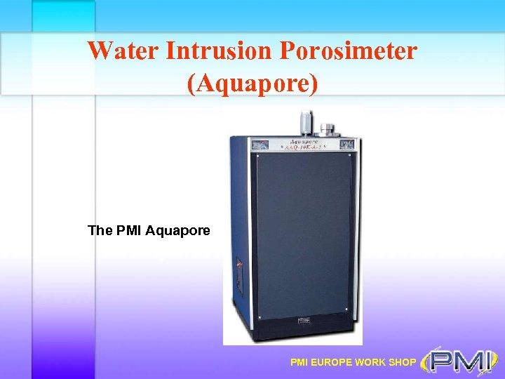 Water Intrusion Porosimeter (Aquapore) The PMI Aquapore PMI EUROPE WORK SHOP