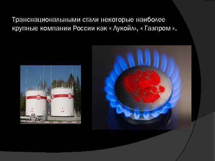 Транснациональными стали некоторые наиболее крупные компании России как « Лукойл» , « Газпром »