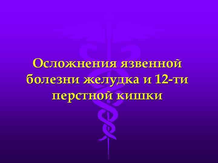 Осложнения язвенной болезни желудка и 12 -ти перстной кишки
