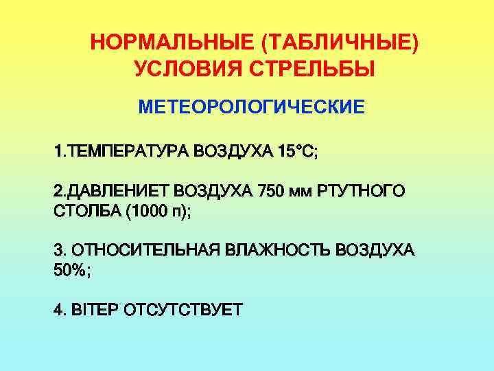 НОРМАЛЬНЫЕ (ТАБЛИЧНЫЕ) УСЛОВИЯ СТРЕЛЬБЫ МЕТЕОРОЛОГИЧЕСКИЕ 1. ТЕМПЕРАТУРА ВОЗДУХА 15°С; 2. ДАВЛЕНИЕТ ВОЗДУХА 750 мм
