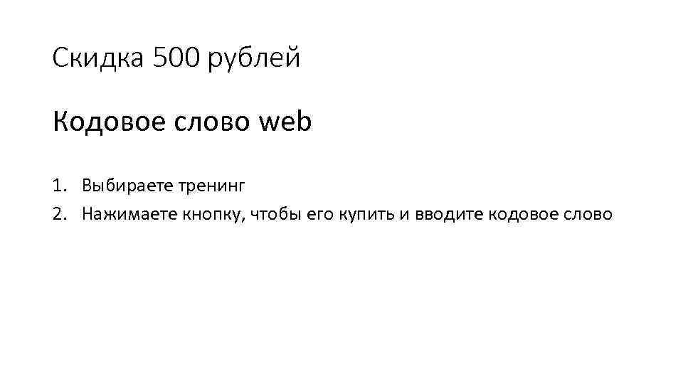 Скидка 500 рублей Кодовое слово web 1. Выбираете тренинг 2. Нажимаете кнопку, чтобы его
