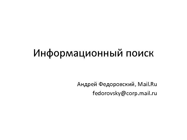 Информационный поиск Андрей Федоровский, Mail. Ru fedorovsky@corp. mail. ru