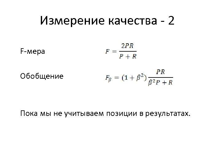 Измерение качества - 2 F-мера Обобщение Пока мы не учитываем позиции в результатах.